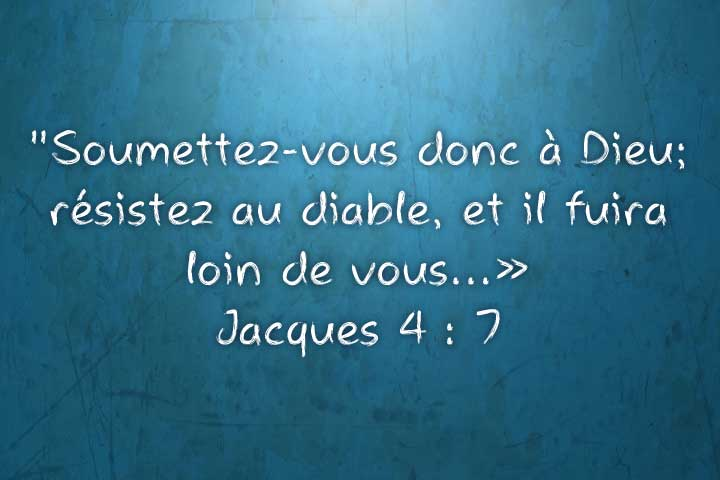 Soumettez vous donc à Dieu, résistez au diable et il fuira loin de vous